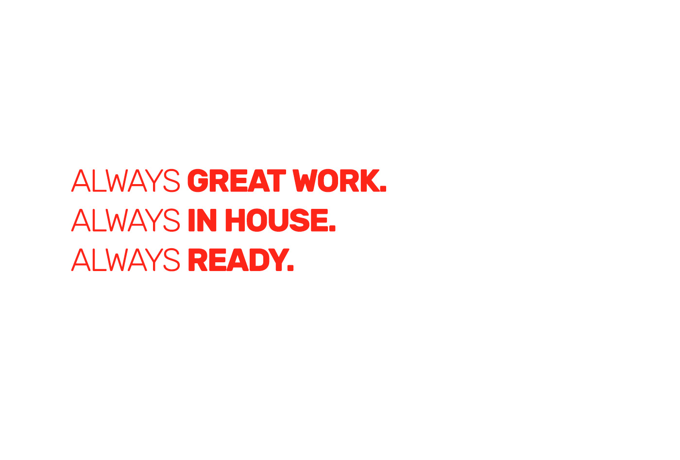 Always Great Work. Always In House. Always Ready.